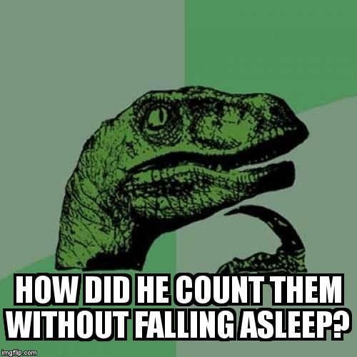 Philosoraptor Meme | HOW DID HE COUNT THEM WITHOUT FALLING ASLEEP? | image tagged in memes,philosoraptor | made w/ Imgflip meme maker