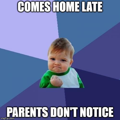 Success Kid Meme | COMES HOME LATE PARENTS DON'T NOTICE | image tagged in memes,success kid | made w/ Imgflip meme maker
