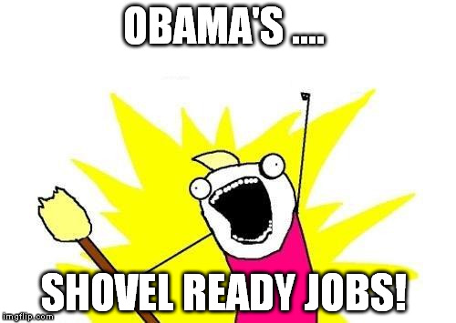 X All The Y Meme | OBAMA'S .... SHOVEL READY JOBS! | image tagged in memes,x all the y | made w/ Imgflip meme maker