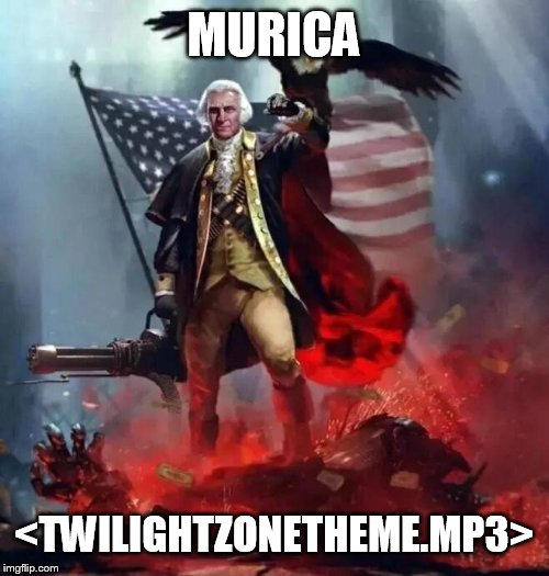 'Murican! | MURICA <TWILIGHTZONETHEME.MP3> | image tagged in 'murican | made w/ Imgflip meme maker