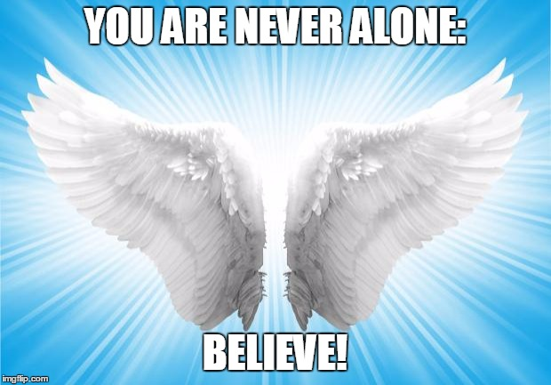 Angels | YOU ARE NEVER ALONE: BELIEVE! | image tagged in angels | made w/ Imgflip meme maker