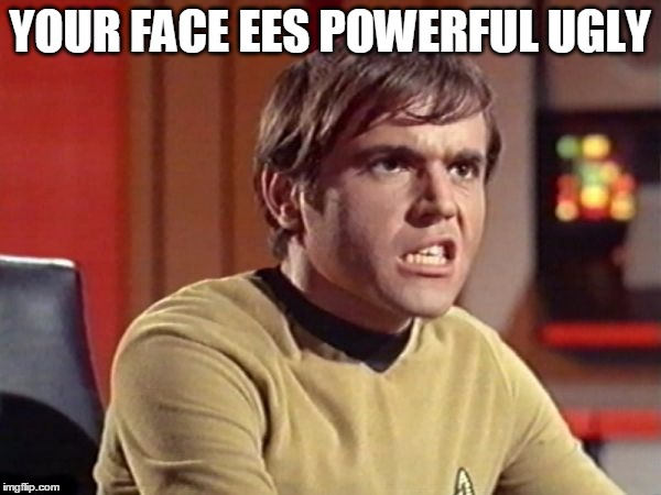 Upset Chekov | YOUR FACE EES POWERFUL UGLY | image tagged in upset chekov | made w/ Imgflip meme maker