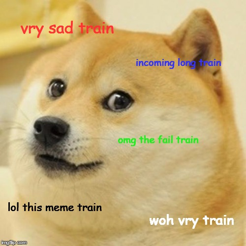 Doge Meme | vry sad train incoming long train omg the fail train lol this meme train woh vry train | image tagged in memes,doge | made w/ Imgflip meme maker