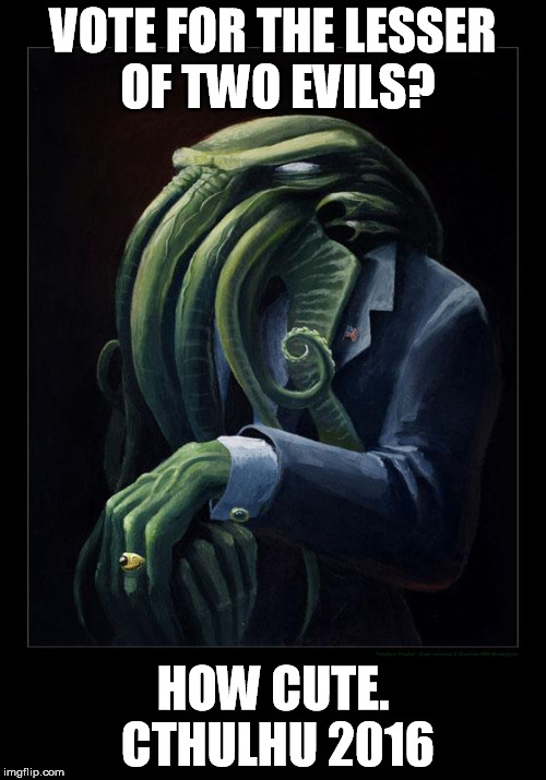 Lesser evil is for the weak. | VOTE FOR THE LESSER OF TWO EVILS? HOW CUTE. CTHULHU 2016 | image tagged in dapper cthulhu,election 2016 | made w/ Imgflip meme maker