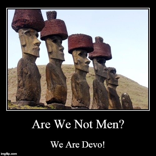 Easter Island New wave | Are We Not Men? | We Are Devo! | image tagged in funny,demotivationals,devo,easter island | made w/ Imgflip demotivational maker