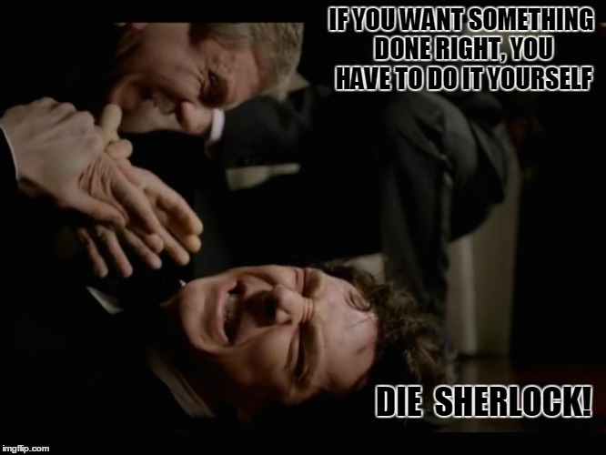IF YOU WANT SOMETHING DONE RIGHT, YOU HAVE TO DO IT YOURSELF DIE  SHERLOCK! | made w/ Imgflip meme maker