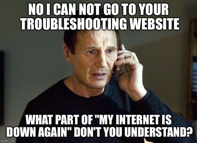 "I will find you | NO I CAN NOT GO TO YOUR TROUBLESHOOTING WEBSITE WHAT PART OF ""MY INTERNET IS DOWN AGAIN"" DON'T YOU UNDERSTAND? 