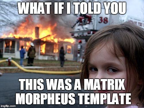 Disaster Girl Meme | WHAT IF I TOLD YOU THIS WAS A MATRIX MORPHEUS TEMPLATE | image tagged in memes,disaster girl | made w/ Imgflip meme maker