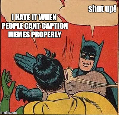 put some effort into it... | I HATE IT WHEN PEOPLE CANT CAPTION MEMES PROPERLY shut up! | image tagged in memes,batman slapping robin,funny,funny memes,so true memes,gavman | made w/ Imgflip meme maker
