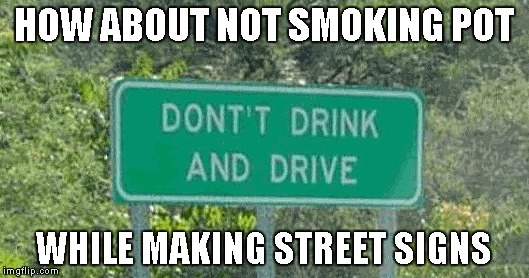 Someone obviously needs to concentrate more on their work. | HOW ABOUT NOT SMOKING POT WHILE MAKING STREET SIGNS | image tagged in funny street sign,funny signs,memes,funny | made w/ Imgflip meme maker