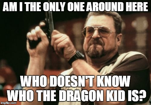 Am I The Only One Around Here |  AM I THE ONLY ONE AROUND HERE; WHO DOESN'T KNOW WHO THE DRAGON KID IS? | image tagged in memes,am i the only one around here | made w/ Imgflip meme maker