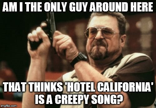 Am I The Only One Around Here |  AM I THE ONLY GUY AROUND HERE; THAT THINKS 'HOTEL CALIFORNIA' IS A CREEPY SONG? | image tagged in memes,am i the only one around here | made w/ Imgflip meme maker