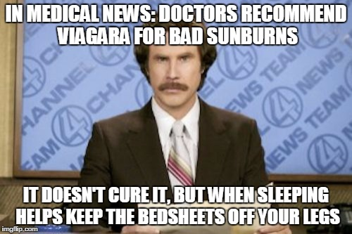 Ron Burgundy Meme | IN MEDICAL NEWS: DOCTORS RECOMMEND VIAGARA FOR BAD SUNBURNS IT DOESN'T CURE IT, BUT WHEN SLEEPING HELPS KEEP THE BEDSHEETS OFF YOUR LEGS | image tagged in memes,ron burgundy | made w/ Imgflip meme maker