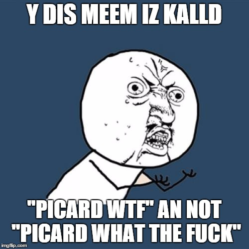 "Y U No Meme | Y DIS MEEM IZ KALLD ""PICARD WTF"" AN NOT ""PICARD WHAT THE F**K"" 