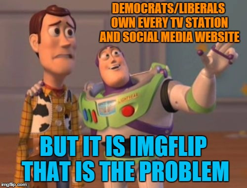 X, X Everywhere Meme | DEMOCRATS/LIBERALS OWN EVERY TV STATION AND SOCIAL MEDIA WEBSITE BUT IT IS IMGFLIP THAT IS THE PROBLEM | image tagged in memes,x,x everywhere,x x everywhere | made w/ Imgflip meme maker