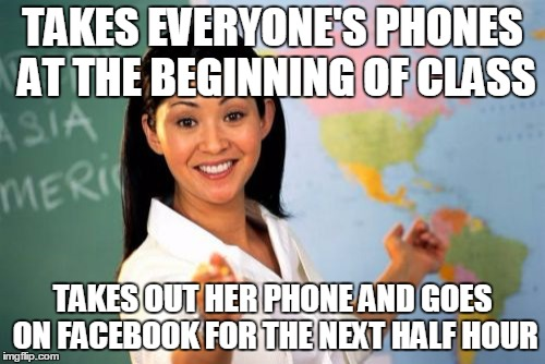 Unhelpful High School Teacher Meme |  TAKES EVERYONE'S PHONES AT THE BEGINNING OF CLASS; TAKES OUT HER PHONE AND GOES ON FACEBOOK FOR THE NEXT HALF HOUR | image tagged in memes,unhelpful high school teacher | made w/ Imgflip meme maker