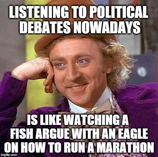 Creepy Condescending Wonka | LISTENING TO POLITICAL DEBATES NOWADAYS IS LIKE WATCHING A FISH ARGUE WITH AN EAGLE ON HOW TO RUN A MARATHON | image tagged in memes,creepy condescending wonka,politics,debate | made w/ Imgflip meme maker
