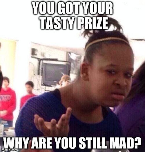 Black Girl Wat Meme |  YOU GOT YOUR TASTY PRIZE; WHY ARE YOU STILL MAD? | image tagged in memes,black girl wat | made w/ Imgflip meme maker