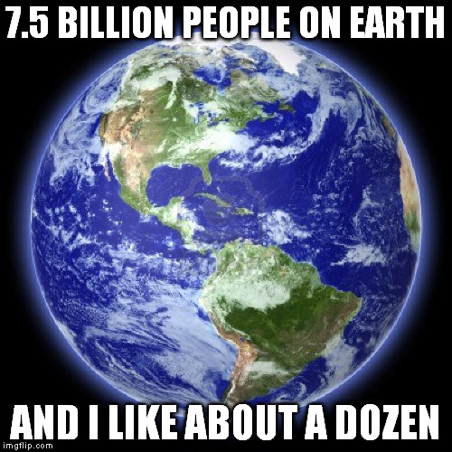 A dozen might be stretching it a bit |  7.5 BILLION PEOPLE ON EARTH; AND I LIKE ABOUT A DOZEN | image tagged in meme,earth,people | made w/ Imgflip meme maker