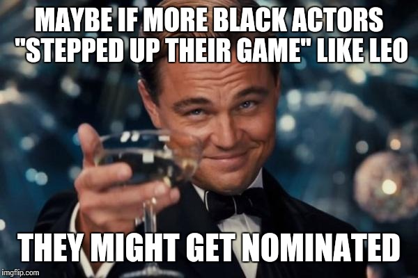 "Leonardo Dicaprio Cheers Meme | MAYBE IF MORE BLACK ACTORS ""STEPPED UP THEIR GAME"" LIKE LEO THEY MIGHT GET NOMINATED 