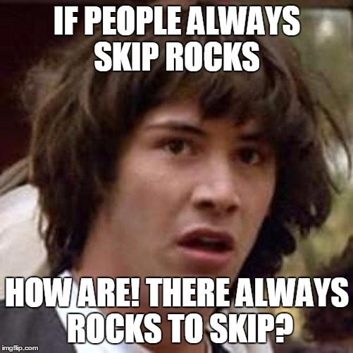 IF PEOPLE ALWAYS SKIP ROCKS HOW ARE! THERE ALWAYS ROCKS TO SKIP? | image tagged in memes,conspiracy keanu | made w/ Imgflip meme maker