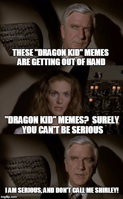 "Its a different kind of meme altogether! | THESE ""DRAGON KID"" MEMES ARE GETTING OUT OF HAND ""DRAGON KID"" MEMES?  SURELY YOU CAN'T BE SERIOUS I AM SERIOUS, AND DON'T CALL ME SHIRLEY! 