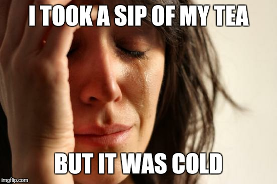 Bluuurrgh | I TOOK A SIP OF MY TEA BUT IT WAS COLD | image tagged in memes,first world problems,sip,tea,cold,yuck | made w/ Imgflip meme maker