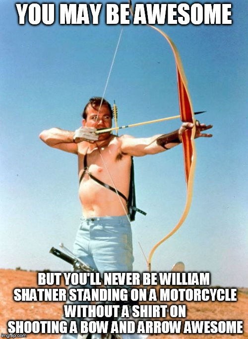 Awesome Shatner | YOU MAY BE AWESOME BUT YOU'LL NEVER BE WILLIAM SHATNER STANDING ON A MOTORCYCLE WITHOUT A SHIRT ON SHOOTING A BOW AND ARROW AWESOME | image tagged in awesome shatner,awesome,william shatner | made w/ Imgflip meme maker