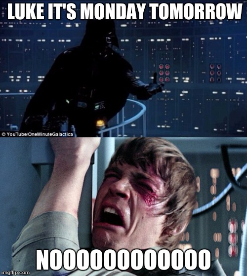 Starwars no | LUKE IT'S MONDAY TOMORROW NOOOOOOOOOOOO | image tagged in starwars no | made w/ Imgflip meme maker