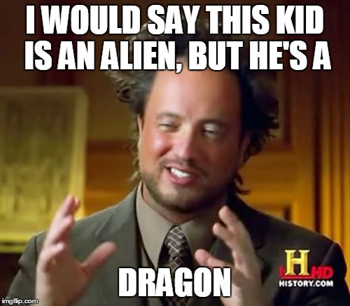 I WOULD SAY THIS KID IS AN ALIEN, BUT HE'S A DRAGON | image tagged in memes,ancient aliens | made w/ Imgflip meme maker