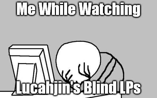 Computer Guy Facepalm Meme | Me While Watching Lucahjin's Blind LPs | image tagged in memes,computer guy facepalm | made w/ Imgflip meme maker