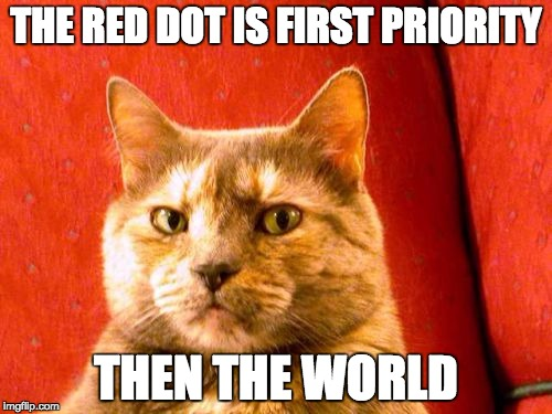 Suspicious Cat Meme | THE RED DOT IS FIRST PRIORITY THEN THE WORLD | image tagged in memes,suspicious cat | made w/ Imgflip meme maker