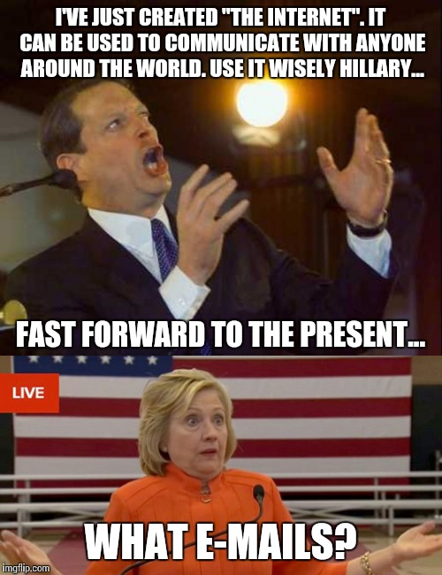 "Use it wisely |  I'VE JUST CREATED ""THE INTERNET"". IT CAN BE USED TO COMMUNICATE WITH ANYONE AROUND THE WORLD. USE IT WISELY HILLARY... FAST FORWARD TO THE PRESENT... WHAT E-MAILS? 