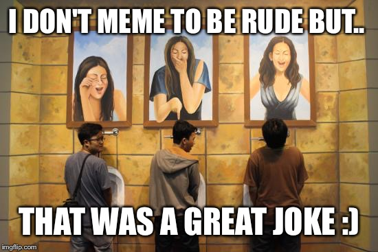 I DON'T MEME TO BE RUDE BUT.. THAT WAS A GREAT JOKE :) | made w/ Imgflip meme maker