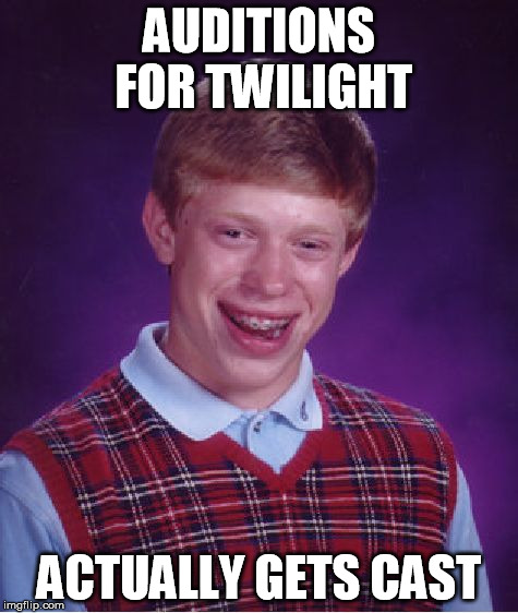 Bad Luck Brian Meme | AUDITIONS FOR TWILIGHT ACTUALLY GETS CAST | image tagged in memes,bad luck brian | made w/ Imgflip meme maker