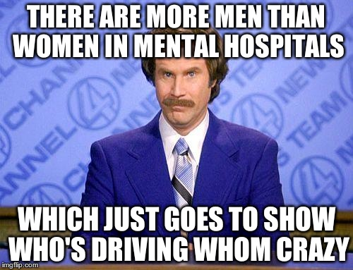it's the truth |  THERE ARE MORE MEN THAN WOMEN IN MENTAL HOSPITALS; WHICH JUST GOES TO SHOW WHO'S DRIVING WHOM CRAZY | image tagged in anchorman news update,crazy,mental hospital | made w/ Imgflip meme maker