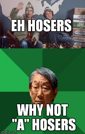 "EH HOSERS WHY NOT ""A"" HOSERS 