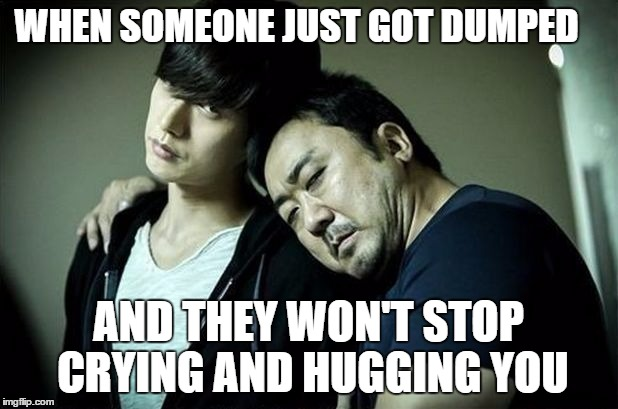 When your friend gets dumped | WHEN SOMEONE JUST GOT DUMPED AND THEY WON'T STOP CRYING AND HUGGING YOU | image tagged in bad guys,dumped,crying,hugging,stop | made w/ Imgflip meme maker