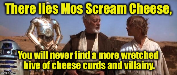 Mos Eisley | There lies Mos Scream Cheese, You will never find a more wretched hive of cheese curds and villainy. | image tagged in mos eisley | made w/ Imgflip meme maker