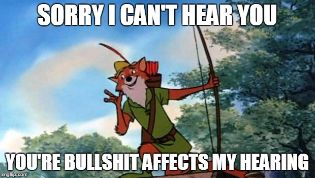 Deaf From Bullshit | SORRY I CAN'T HEAR YOU YOU'RE BULLSHIT AFFECTS MY HEARING | image tagged in robin hood disney,bullshit | made w/ Imgflip meme maker