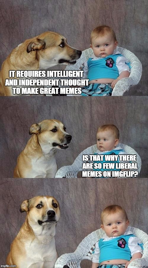 Dad Joke Dog Meme | IT REQUIRES INTELLIGENT AND INDEPENDENT THOUGHT TO MAKE GREAT MEMES IS THAT WHY THERE ARE SO FEW LIBERAL MEMES ON IMGFLIP? | image tagged in memes,dad joke dog | made w/ Imgflip meme maker