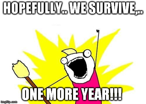 X All The Y Meme | HOPEFULLY.. WE SURVIVE,.. ONE MORE YEAR!!! | image tagged in memes,x all the y | made w/ Imgflip meme maker