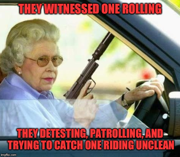 Queen straight outta Compton |  THEY WITNESSED ONE ROLLING; THEY DETESTING, PATROLLING, AND TRYING TO CATCH ONE RIDING UNCLEAN | image tagged in queen,thuglife,straight outta compton,guns,realtalk,lmao | made w/ Imgflip meme maker