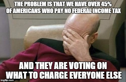 Captain Picard Facepalm Meme | THE PROBLEM IS THAT WE HAVE OVER 45% OF AMERICANS WHO PAY NO FEDERAL INCOME TAX AND THEY ARE VOTING ON WHAT TO CHARGE EVERYONE ELSE | image tagged in memes,captain picard facepalm | made w/ Imgflip meme maker