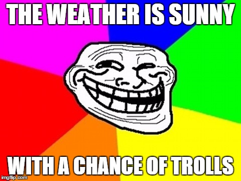 THE WEATHER IS SUNNY WITH A CHANCE OF TROLLS | made w/ Imgflip meme maker