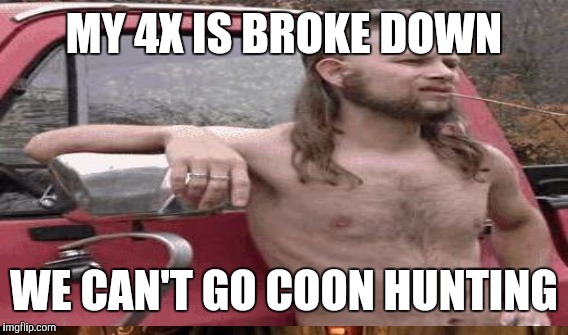 MY 4X IS BROKE DOWN WE CAN'T GO COON HUNTING | made w/ Imgflip meme maker