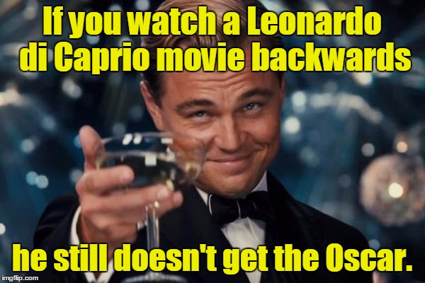 Leonardo Dicaprio Cheers Meme | If you watch a Leonardo di Caprio movie backwards he still doesn't get the Oscar. | image tagged in memes,leonardo dicaprio cheers | made w/ Imgflip meme maker