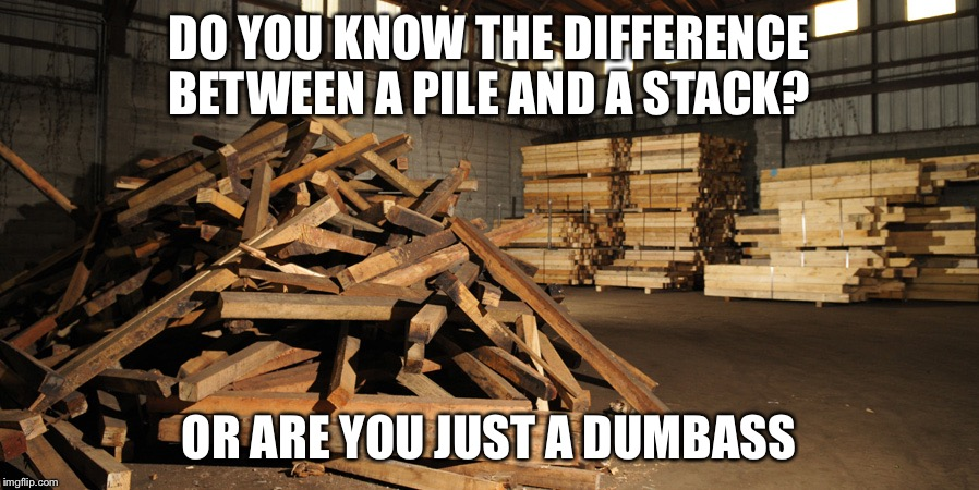 DO YOU KNOW THE DIFFERENCE BETWEEN A PILE AND A STACK? OR ARE YOU JUST A DUMBASS | image tagged in wood,pile,stack,dumbass | made w/ Imgflip meme maker