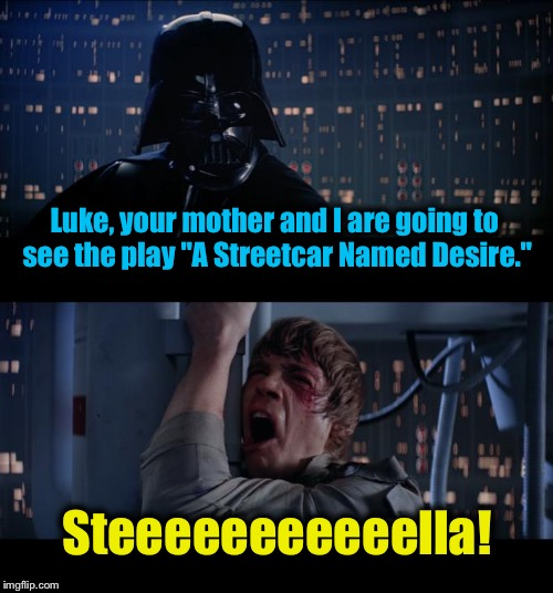 "Star Wars No Streetcar Named Desire  |  Luke, your mother and I are going to see the play ""A Streetcar Named Desire.""; Steeeeeeeeeeella! 