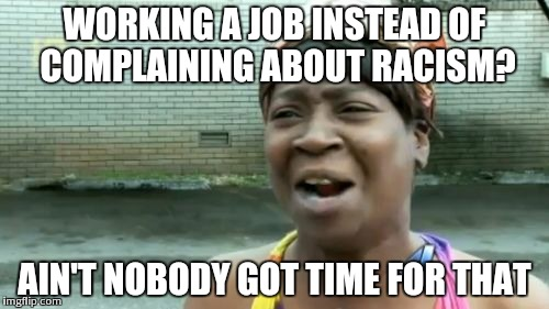 Aint Nobody Got Time For That | WORKING A JOB INSTEAD OF COMPLAINING ABOUT RACISM? AIN'T NOBODY GOT TIME FOR THAT | image tagged in memes,aint nobody got time for that | made w/ Imgflip meme maker